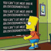 Memes, Vegan, and Bart: YOU CAN'T EAT MEAT AND BE  AN ENVIRONMENTALIST  YOU CAN'T EAT MEAT AND BE  AN ENVIRONMENTALIST  YOU CAN'TEAT MEAT A  AN ENVIRONMENTALT  YOU CAN'T EAT MEAT  AN ENVIRONMENTALISE  1 Bart dropping dat truth 🌱✊️ VeganAF . . . . . . . veganmuscle veganfitness veganism veganfit plantpowered veganshare vegansofig vegans veganlife veganbodybuilding plantbased plantstrong vegansofinstagram WhatVegansLookLike veganfortheanimals veganstrong vegangains crueltyfree vegangirl vegan veganmom noanimalsharmed animalrescue veganfortheanimals vegainz savetheanimals govegan FriendsNotFood