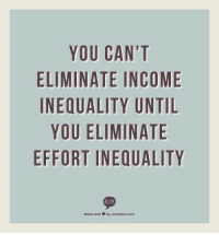Memes, True Story, and 🤖: YOU CAN'T  ELIMINATE INCOME  INEQUALITY UNTIL  YOU ELIMINATE  EFFORT INEQUALITY  RECITE  Made with by recitethis.com True story: