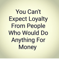 loyalty: You Can't  Expect Loyalty  From People  Who Would Do  Anything For  Money