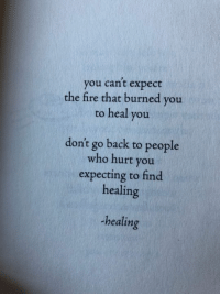 Fire, Back, and Who: you cant expect  the fire that burned you  to heal you  don't go back to people  who hurt you  expecting to find  healing  -healing