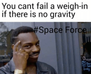 Fail, Gravity, and Space: You cant fail a weigh-in  if there is no gravity  Space Force  Peni  Man