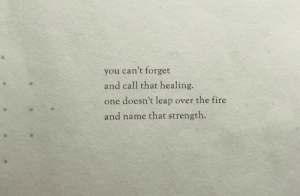 Fire, One, and Name: you can't forget  and call that healing.  one doesn't leap over the fire  and name that strength.