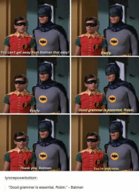 Dank, 🤖, and Robin: You can't get away from Batman that easy!  asily.  Good grammar is essential, Robin,  asily.  You're welcome.  Thank you, Batman.  tyrone powerbottom  Good grammar is essential, Robin  Batman