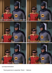 Dank, 🤖, and Robin: You can't get away from Batman that easy!  Easily.  Easily  Good grammar is essential, Robin.  Thank you, Batman  You're welcome.  tyrone powerbottom  Good grammar is essential, Robin  Batman