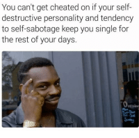 Tumblr, Blog, and Http: You can't get cheated on if your self-  destructive personality and tendency  to self-sabotage keep you single for  the rest of your days.  penino the-memedaddy:  meirl  Meirl