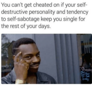 tet: You can't get cheated on if your self-  destructive personality and tendency  to self-sabotage keep you single for  the rest of your days.  penin  M  Tet-Tue  Tel Sa  Sy