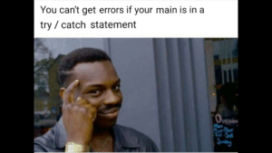 Programming PSA: You can't get errors if your main is in a  try / catch statement  Openin Programming PSA