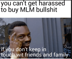 Family, Friends, and Good: you can't get harassed  to buy MLM bullshit  '0,  peni  Men  if you don't keep in  touch wit friends and family Good Avice on how to avoid MLM schemes