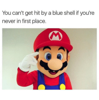 "I was trying to incorporate the words ""meme"" and ""Mario"" together but I'm not going to put anyone through that pain Update: Someone else did it in the comments instead and I refuse to let them take credit for it because it's fucking horrible so I'm gonna do it instead. Itsa meme, Mario: You can't get hit by a blue shell if you're  never in first place. I was trying to incorporate the words ""meme"" and ""Mario"" together but I'm not going to put anyone through that pain Update: Someone else did it in the comments instead and I refuse to let them take credit for it because it's fucking horrible so I'm gonna do it instead. Itsa meme, Mario"
