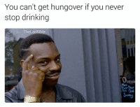 Memes, 🤖, and Lad: You can't get hungover if you never  stop drinking  The Lad Bible  Openi  Tri-Sal follow @lifehackblackguy if you're into roll safe memes!