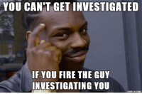 YOU CAN'T GET INVESTIGATED  IF YOU FIRE THE GUY  INVESTIGATING YOU  made on imgur Smart guy Trump