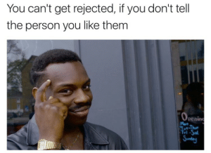 Them, You, and Person: You can't get rejected, if you don't tell  the person you like them  enin  Mon  ri  -Sal