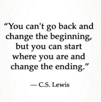 "C. S. Lewis, Change, and Back: ""You can't go back and  change the beginning,  but vou can start  where vou are and  change the ending.""  C.S. Lewis"
