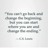 "C. S. Lewis, Change, and Back: ""You can't go back and  change the beginning,  but you can start  where you are and  change the ending.""  C.S. Lewis"