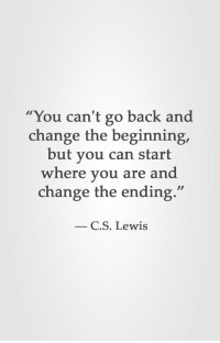 "C. S. Lewis, Change, and Back: ""You can't go back and  change the beginning,  but you can start  where vou are and  change the ending.  C.S. Lewis"