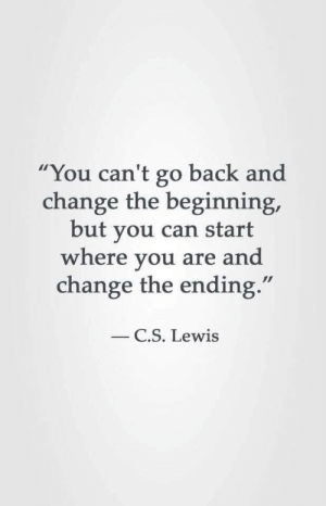 """C S: """"You can't go back and  change the beginning,  but you can start  where you are and  change the ending.""""  C.S. Lewis"""