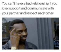 Cant Have A: You can't have a bad relationship if you  love, support and communicate with  your partner and respect each other  Per