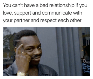 Bad, Love, and Respect: You can't have a bad relationship if you  love, support and communicate with  your partner and respect each other  Per