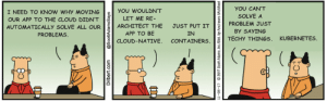 Cloud, Dilbert, and Scott Adams: YOU CAN'T  I NEED TO KNOW WHY MOVING  YOU WOULDN'T  SOLVE A  LET ME RE-  OUR APP TO THE CLOUD DIDN'T  PROBLEM JUST  ARCHITECT THE  JUST PUT IT  AUTOMATICALLY SOLVE ALL OUR  By SAYING  PROBLEMS  APP TO BE  IN  TECHY THINGS, KUBERNETES  CLOUD-NATIVE. CONTAINERS  Dilbert.com  @ScottAdamsSays  11-08-17  2017 Scott Adams, Inc/Dist. by Andrews  McMeel Buzzword bingo in your face