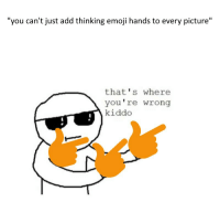 "me🤔irl: ""you can't just add thinking emoji hands to every picture""  that's where  you're wrong  kiddo me🤔irl"