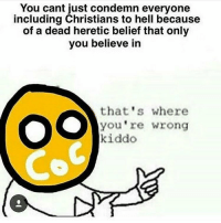heretic: You cant just condemn everyone  including Christians to hell because  of a dead heretic belief that only  you believe in  that's where  you're wrong  kiddo