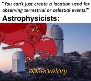 """Create A, Create, and Format: """"You can't just create a location used for  observing terrestrial or celestial events!'""""  Astrophysicists:  observatory This format is at its peak"""