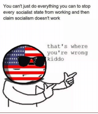 Tumblr, Work, and Socialism: You can't just do everything you can to stop  every socialist state from working and then  claim socialism doesn't work  that's where  you're wrong  kiddo <p>&ldquo;You can&rsquo;t just completely ignore the atrocities committed by Socialist/communist states by saying that they &lsquo;just weren&rsquo;t doing it right&rsquo;&rdquo;</p><p>Tumblr: &ldquo;that&rsquo;s where you&rsquo;re wrong kiddo&rdquo;</p>