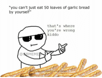 """thats-where-youre-wrong-kiddo: """"you can't just eat 50 loaves of garlic bread  by yourself""""  that's where  you're wrong  kiddo  a BMEME  com/garlicbrea"""