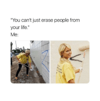 "Bitch, Life, and Girl Memes: ""You can't just erase people from  your life.""  Me:  51  es bye bitch"