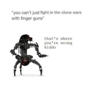 "Thats Where Youre Wrong: ""you can't just fight in the clone wars  with finger guns""  that's where  you're wrong  kiddo"
