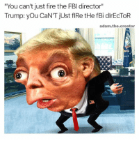 """Fbi, Fire, and Trump: """"You can't just fire the FBI director""""  Trump: you CaN'T just flRe tHe fBi dlrECTOR  adam the creator these are getting better"""