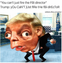 """Fbi, Fire, and Trump: """"You can't just fire the FBI director""""  Trump: you CaN'T just flRe tHe fBi dlrECTOR  adam.the.creator @adam.the.creator"""