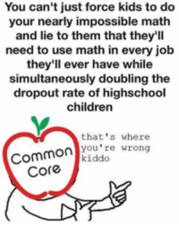 Cmon common core: You can't just force kids to do  your nearly impossible math  and lie to them that they'll  need to use math in every job  they'll ever have while  simultaneously doubling the  dropout rate of highschool  children  that's where  you're wrong  Common  kiddo  Core Cmon common core