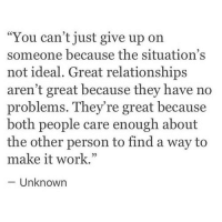 """Relationships, Work, and Unknown: """"You can't just give up on  someone because the situation's  not ideal. Great relationships  aren't great because they have no  problems. They're great because  both people care enough about  the other person to find a way to  make it work.""""  - Unknown  05"""