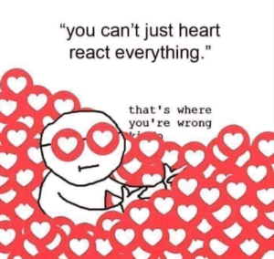 "Late 29th meme dump posting: ""you can't just heart  react everything.""  that's where  you're wrong Late 29th meme dump posting"