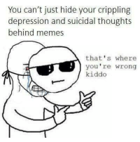 Your Wrong: You can't just hide your crippling  depression and suicidal thoughts  behind memes  that's where  you're wrong  kiddo