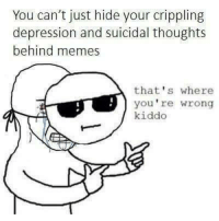 Thats Where Youre Wrong: You can't just hide your crippling  depression and suicidal thoughts  behind memes  that's where  you're wrong  kiddo