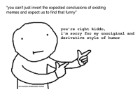 """invert: """"you can't just invert the expected conclusions of existing  memes and expect us to find that funny""""  you're right kiddo  i'm sorry for my unoriginal and  derivative style of humor  non-existent existentialist memes"""