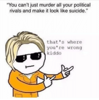 "America, Facebook, and Instagram: ""You can't just murder all your political  rivals and make it look like suicide.""  that's where  you're wrong  kiddo This has me rollin' 😂😂😂😂😂😂 PC: @guntraband killary millennials deplorable basketofdeplorables liberals libbys libtards liberallogic liberal ccw247 conservative constitution stophillary2016 nobama stupidliberals merica america stupiddemocrats donaldtrump trump2016 patriot trump yeeyee hillno hillary2016 readyforhillary clinton2016 maga Add me on Snapchat and get to know me. Don't be a stranger: thetypicallibby Partners: @tomorrowsconservatives 🇺🇸 @too_savage_for_democrats 🐍 @conservative.patriot 🇺🇸 @always.right 🐘 TURN ON POST NOTIFICATIONS! Make sure to check out our joint Facebook - Right Wing Savages Joint Instagram - @rightwingsavages Joint Twitter - @wethreesavages Follow my backup page: @the_typical_liberal_backup"