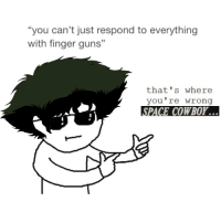 """that's where you're wrong space cowboy: """"you can't just respond to everything  with finger guns""""  that's where  you're wrong  SPACE COWBOY. that's where you're wrong space cowboy"""