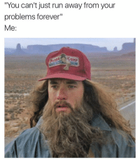 """lol watch me: """"You can't just run away from your  problems forever""""  Me  GUMP lol watch me"""