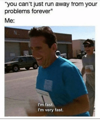 """Dank, Run, and Forever: """"you can't just run away trom your  problems forever""""  Me:  I'm fast.  I'm very fast."""