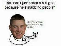 """You can't just shoot a refugee  because he's stabbing people""  that's where  you're wrong  kiddo Guess again, Social Justice Warrior!"
