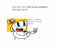 """finger guns: """"you can't just solve all your problems  with finger guns""""  that's where  you're wrong  kiddo"""