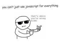 JavaScript in 2017: you can't just use javascript for everything  that's where  you're wrong  kiddo JavaScript in 2017