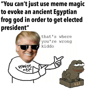 """God, Meme, and Forever: """"You can't just use meme magic  to evoke an ancient Egyptian  frog god in order to get elected  president  that s where  you're wrong  kiddo Today is World Frog Day, 2019. In honor I present a remastered version of my favorite meme. Meme formats come and go but these frogs right here gave us President Donald J. Trump and have forever changed history for the better. Legends never die. - MAGA - KAG - TRUMP 2020 -"""