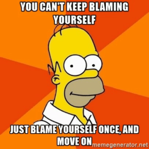 great-quotes:  [Image] caught this while watching an old simpsons episodeMORE COOL QUOTES!: YOU CAN'T KEEP BLAMING  YOURSELF  JUST BLAME YOURSELF ONCE, AND  MOVEONmemegenerator.net great-quotes:  [Image] caught this while watching an old simpsons episodeMORE COOL QUOTES!