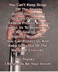 Drugs, Guns, and Memes: You Can't Keep Drugs  Off The Street  Out Of Our Schools  Or Even Out-Of The  Federal Prisons But You  Expect Us To Believe That  If We Give Up Our  Right To Bear Arms  You Can Protect Us And  Keep Guns Out Of The  Hand's of Criminals.  No Thanks ..  I Refuse To Be Your Victim