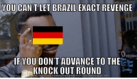 "Advice, Meme, and Revenge: YOU CAN'T LET BRAZIL EKACT REVENGE  pening  F VOU DON'T ADVANCE TO THE  KNOCK OUT ROUND  DOWNLOAD MEME GENERATOR FROM HTTP://MEMECRUNCH.COMM <p><a href=""http://advice-animal.tumblr.com/post/175340846113/germany-so-smart"" class=""tumblr_blog"">advice-animal</a>:</p>  <blockquote><p>Germany so smart</p></blockquote>"