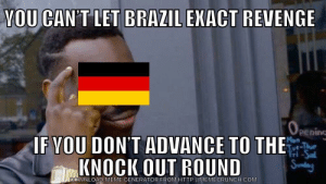Germany so smart: YOU CAN'T LET BRAZIL EKACT REVENGE  pening  F VOU DON'T ADVANCE TO THE  KNOCK OUT ROUND  DOWNLOAD MEME GENERATOR FROM HTTP://MEMECRUNCH.COMM Germany so smart
